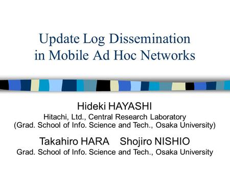 Update Log Dissemination in Mobile Ad Hoc Networks Hideki HAYASHI Hitachi, Ltd., Central Research Laboratory (Grad. School of Info. Science and Tech.,