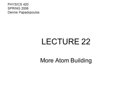 LECTURE 22 More Atom Building PHYSICS 420 SPRING 2006 Dennis Papadopoulos.