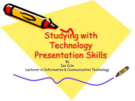 Studying with Technology Presentation Skills By Ian Cole Lecturer in Information & Communication Technology.
