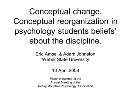 Conceptual change. Conceptual reorganization in psychology students beliefs' about the discipline. Eric Amsel & Adam Johnston Weber State University 10.