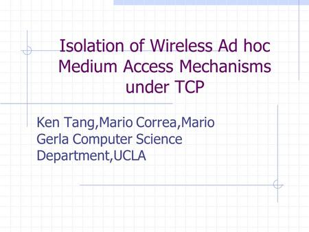 Isolation of Wireless Ad hoc Medium Access Mechanisms under TCP Ken Tang,Mario Correa,Mario Gerla Computer Science Department,UCLA.