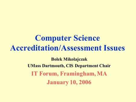 Computer Science Accreditation/Assessment Issues Bolek Mikolajczak UMass Dartmouth, CIS Department Chair IT Forum, Framingham, MA January 10, 2006.