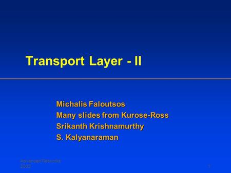 Advanced Networks 20021 Transport Layer - II Michalis Faloutsos Many slides from Kurose-Ross Srikanth Krishnamurthy S. Kalyanaraman.