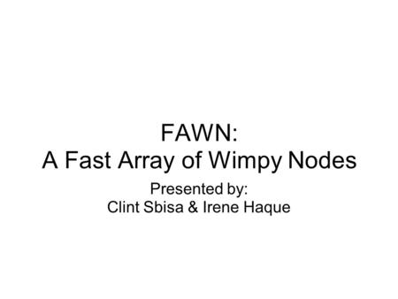 FAWN: A Fast Array of Wimpy Nodes Presented by: Clint Sbisa & Irene Haque.