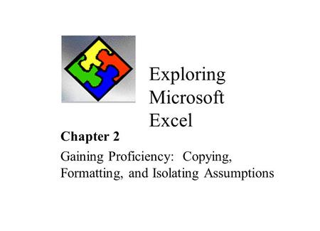 Exploring Microsoft Excel Chapter 2 Gaining Proficiency: Copying, Formatting, and Isolating Assumptions.