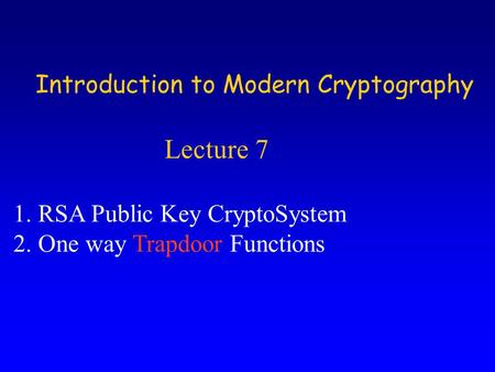 Introduction to Modern Cryptography Lecture 7 1.RSA Public Key CryptoSystem 2.One way Trapdoor Functions.