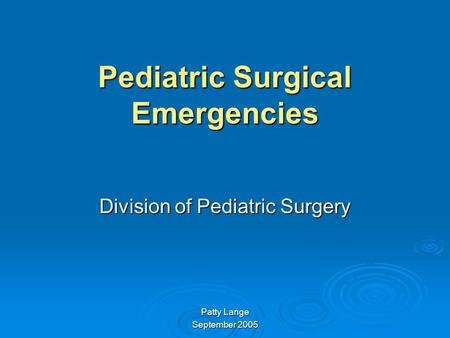 Pediatric Surgical Emergencies Division of Pediatric Surgery Patty Lange September 2005.