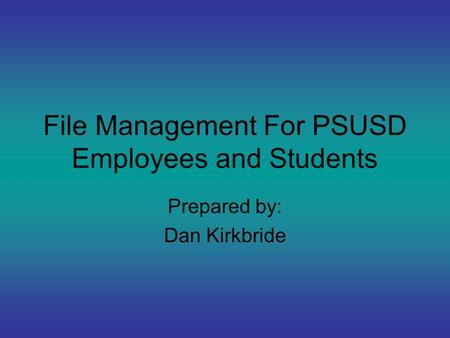 File Management For PSUSD Employees and Students Prepared by: Dan Kirkbride.