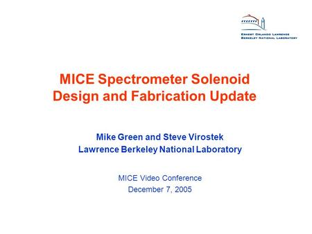 MICE Spectrometer Solenoid Design and Fabrication Update Mike Green and Steve Virostek Lawrence Berkeley National Laboratory MICE Video Conference December.
