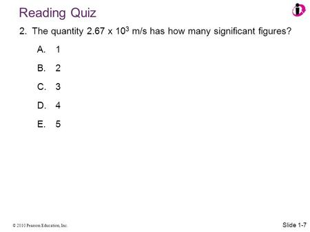 © 2010 Pearson Education, Inc. Reading Quiz 2.The quantity 2.67 x 10 3 m/s has how many significant figures? A. 1 B. 2 C. 3 D. 4 E. 5 Slide 1-7.