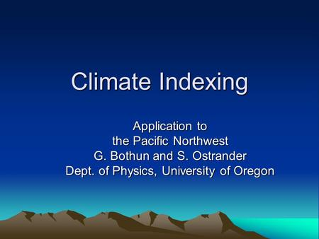 Climate Indexing Application to the Pacific Northwest G. Bothun and S. Ostrander Dept. of Physics, University of Oregon.