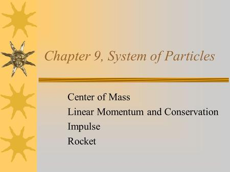 Chapter 9, System of Particles Center of Mass Linear Momentum and Conservation Impulse Rocket.