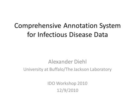 Comprehensive Annotation System for Infectious Disease Data Alexander Diehl University at Buffalo/The Jackson Laboratory IDO Workshop 2010 12/9/2010.