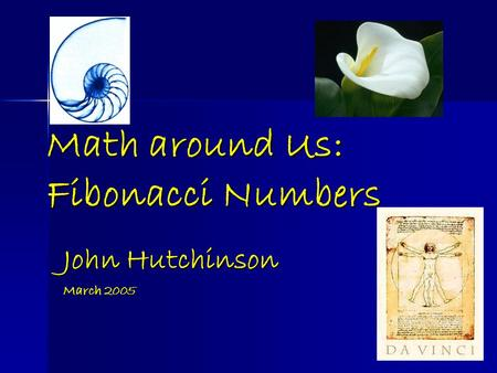Math around Us: Fibonacci Numbers John Hutchinson March 2005.