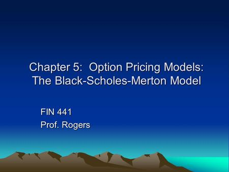 Chapter 5: Option Pricing Models: The Black-Scholes-Merton Model FIN 441 Prof. Rogers.