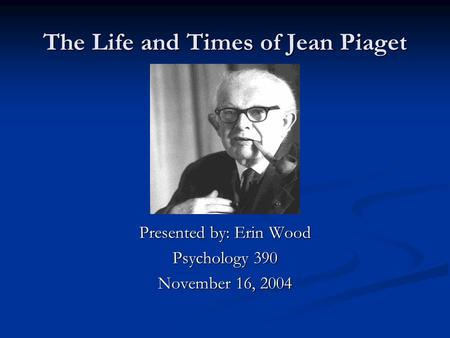 The Life and Times of Jean Piaget Presented by: Erin Wood Psychology 390 November 16, 2004.