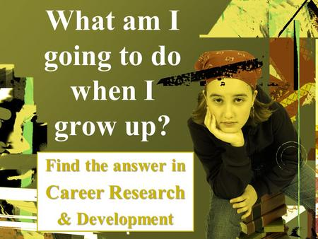 What am I going to do when I grow up? Find the answer in Career Research & Development.