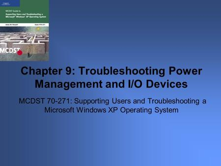 MCDST 70-271: Supporting Users and Troubleshooting a Microsoft Windows XP Operating System Chapter 9: Troubleshooting Power Management and I/O Devices.
