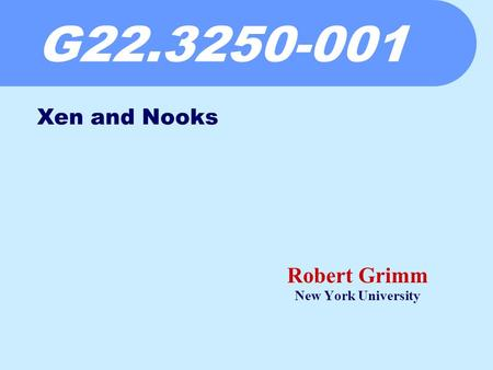 G22.3250-001 Robert Grimm New York University Xen and Nooks.