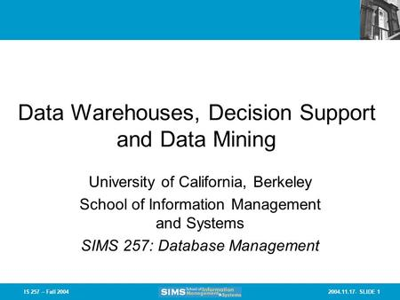 2004.11.17- SLIDE 1IS 257 – Fall 2004 Data Warehouses, Decision Support and Data Mining University of California, Berkeley School of Information Management.