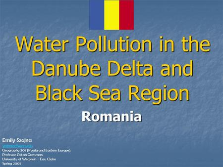 Romania Water Pollution in the Danube Delta and Black Sea Region Emily Szajna Geography 308 (Russia and Eastern Europe) Professor Zoltan.