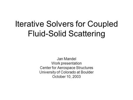 Iterative Solvers for Coupled Fluid-Solid Scattering Jan Mandel Work presentation Center for Aerospace Structures University of Colorado at Boulder October.