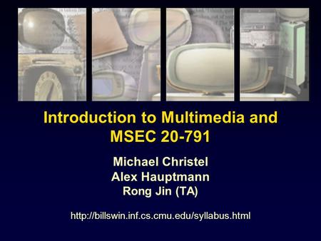 Introduction to Multimedia and MSEC 20-791 Michael Christel Alex Hauptmann Rong Jin (TA)