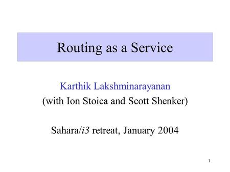 1 Routing as a Service Karthik Lakshminarayanan (with Ion Stoica and Scott Shenker) Sahara/i3 retreat, January 2004.