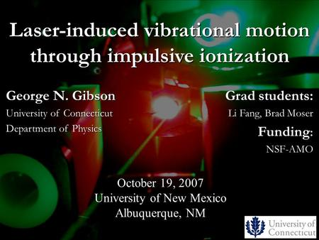 Laser-induced vibrational motion through impulsive ionization Grad students: Li Fang, Brad Moser Funding : NSF-AMO October 19, 2007 University of New Mexico.