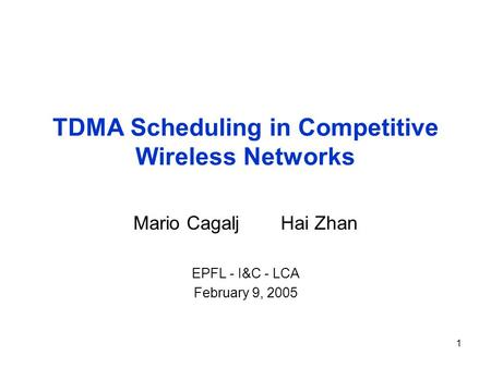 1 TDMA Scheduling in Competitive Wireless Networks Mario CagaljHai Zhan EPFL - I&C - LCA February 9, 2005.