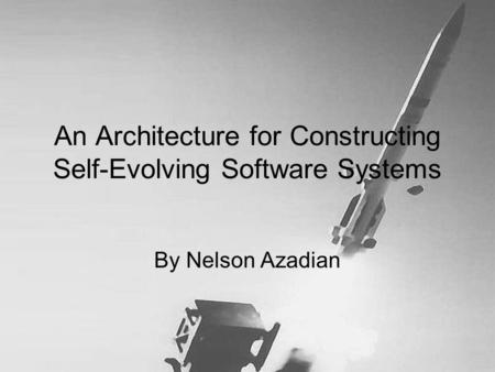 An Architecture for Constructing Self-Evolving Software Systems By Nelson Azadian.