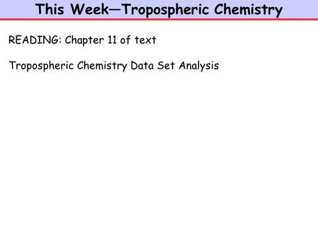 This Week—Tropospheric Chemistry READING: Chapter 11 of text Tropospheric Chemistry Data Set Analysis.