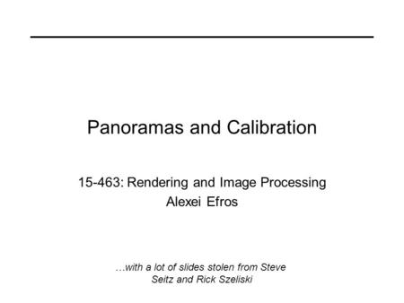 Panoramas and Calibration 15-463: Rendering and Image Processing Alexei Efros …with a lot of slides stolen from Steve Seitz and Rick Szeliski.