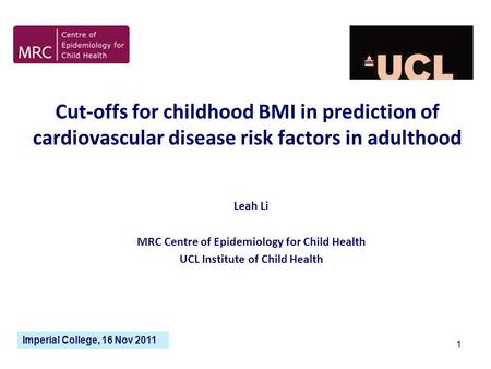 1 Cut-offs for childhood BMI in prediction of cardiovascular disease risk factors in adulthood Leah Li MRC Centre of Epidemiology for Child Health UCL.