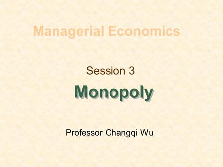 Session 3 Monopoly Managerial Economics Professor Changqi Wu.