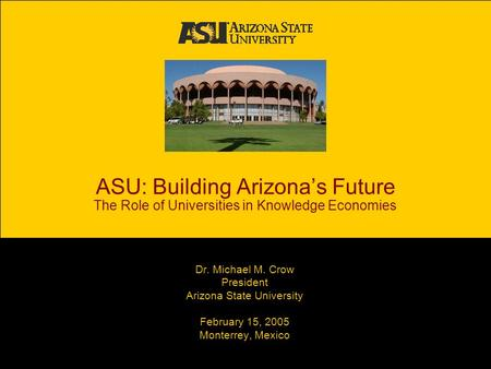 ASU: Building Arizona's Future The Role of Universities in Knowledge Economies Dr. Michael M. Crow President Arizona State University February 15, 2005.
