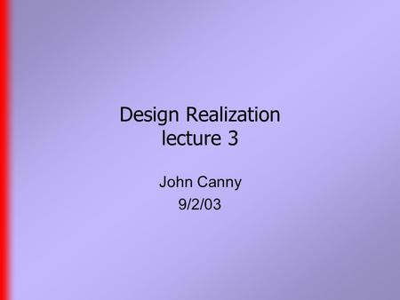 Design Realization lecture 3 John Canny 9/2/03. Reminder  Class home page is www.cs.berkeley.edu/~jfc/DR/F03 www.cs.berkeley.edu/~jfc/DR/F03  Class.