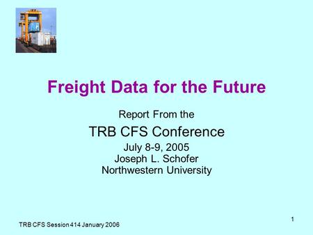 TRB CFS Session 414 January 2006 1 Freight Data for the Future Report From the TRB CFS Conference July 8-9, 2005 Joseph L. Schofer Northwestern University.