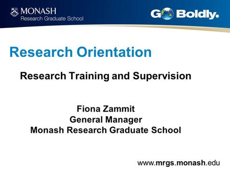 Www.mrgs.monash.edu Research Orientation Research Training and Supervision Fiona Zammit General Manager Monash Research Graduate School.