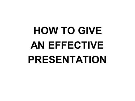 HOW TO GIVE AN EFFECTIVE PRESENTATION.