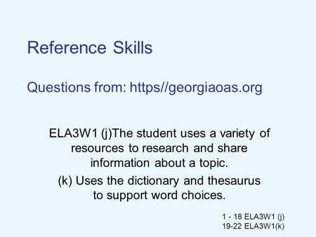 1 - 18 ELA3W1 (j) 19-22 ELA3W1(k) Reference Skills Questions from: https//georgiaoas.org ELA3W1 (j)The student uses a variety of resources to research.
