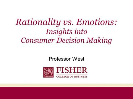 Rationality vs. Emotions: Insights into Consumer Decision Making Professor West.