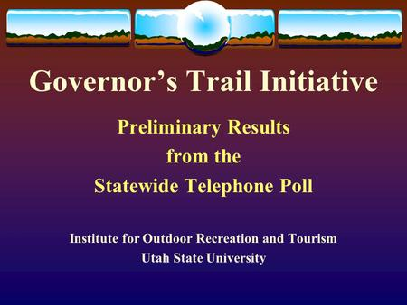 Governor's Trail Initiative Preliminary Results from the Statewide Telephone Poll Institute for Outdoor Recreation and Tourism Utah State University.