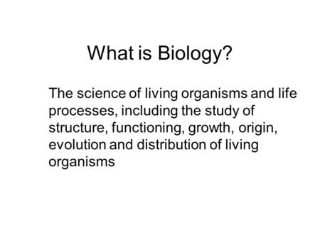 What is Biology? The science of living organisms and life processes, including the study of structure, functioning, growth, origin, evolution and distribution.