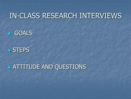 IN-CLASS RESEARCH INTERVIEWS GOALS GOALS STEPS STEPS ATTITUDE AND QUESTIONS ATTITUDE AND QUESTIONS.