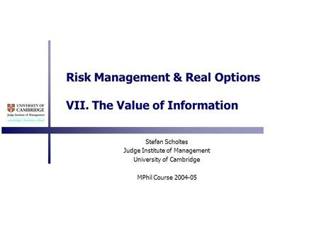 Risk Management & Real Options VII. The Value of Information Stefan Scholtes Judge Institute of Management University of Cambridge MPhil Course 2004-05.