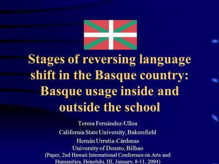 Stages of reversing language shift in the Basque country: Basque usage inside and outside the school Teresa Fernández-Ulloa California State University,