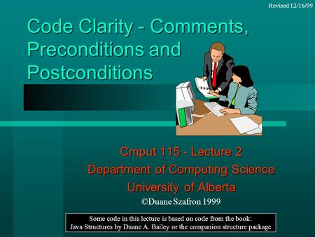 Code Clarity - Comments, Preconditions and Postconditions Cmput 115 - Lecture 2 Department of Computing Science University of Alberta ©Duane Szafron 1999.