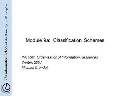 Module 9a: Classification Schemes IMT530: Organization of Information Resources Winter, 2007 Michael Crandall.