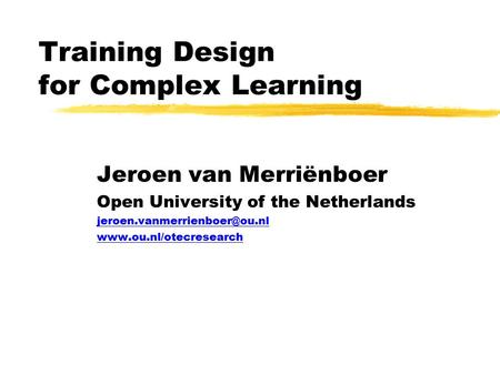 Training Design for Complex Learning Jeroen van Merriënboer Open University of the Netherlands